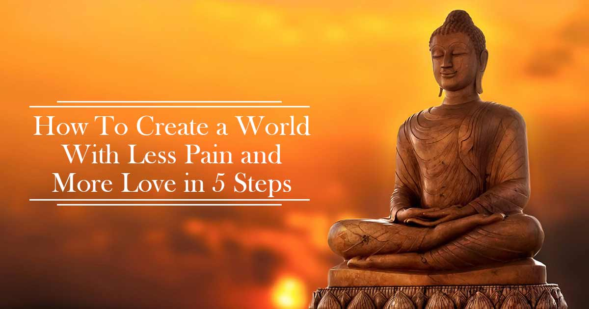 How To Create a World With Less Pain and More Love in 5 Steps