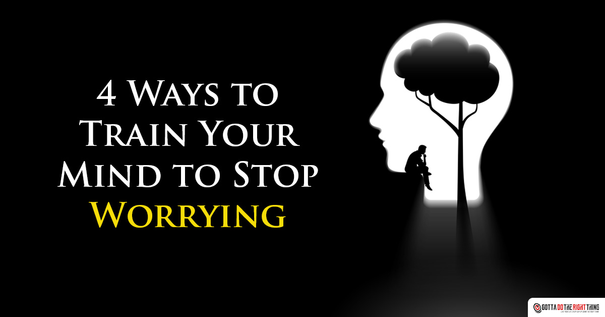 4 Ways to Train Your Mind to Stop Worrying