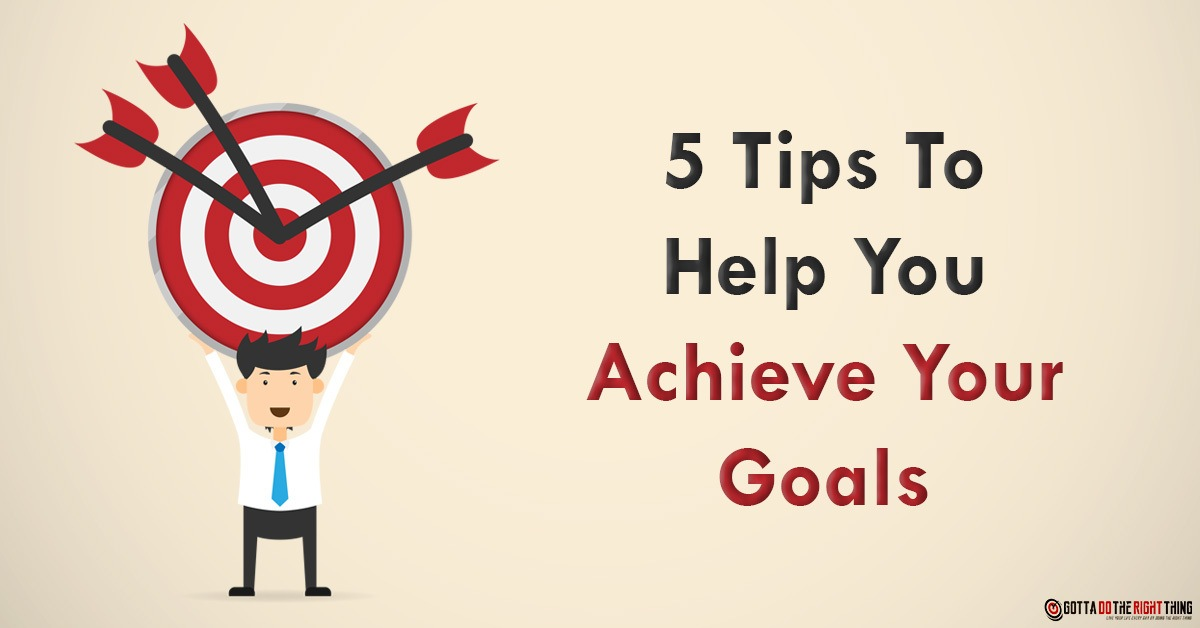5 Tips To Help You Achieve Your Goals