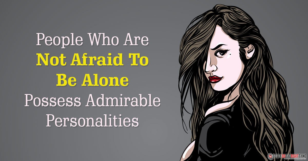 People Who Are Not Afraid To Be Alone Possess Admirable Personalities