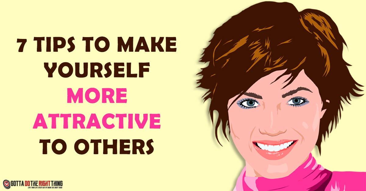 7 Tips to Make Yourself More Attractive to Others